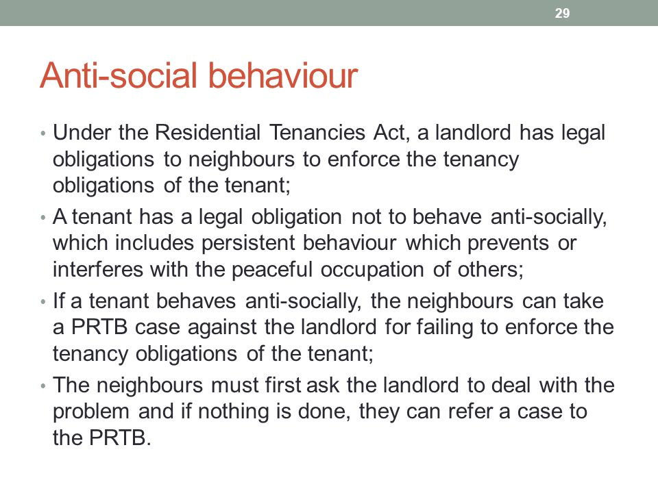 Anti-social behaviour Under the Residential Tenancies Act, a landlord has legal obligations to neighbours to enforce the tenancy obligations of the tenant; A tenant has a legal obligation not to behave anti-socially, which includes persistent behaviour which prevents or interferes with the peaceful occupation of others; If a tenant behaves anti-socially, the neighbours can take a PRTB case against the landlord for failing to enforce the tenancy obligations of the tenant; The neighbours must first ask the landlord to deal with the problem and if nothing is done, they can refer a case to the PRTB.