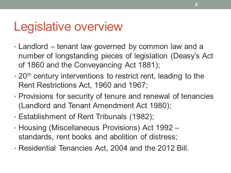 Legislative overview Landlord – tenant law governed by common law and a number of longstanding pieces of legislation (Deasy's Act of 1860 and the Conveyancing Act 1881); 20 th century interventions to restrict rent, leading to the Rent Restrictions Act, 1960 and 1967; Provisions for security of tenure and renewal of tenancies (Landlord and Tenant Amendment Act 1980); Establishment of Rent Tribunals (1982); Housing (Miscellaneous Provisions) Act 1992 – standards, rent books and abolition of distress; Residential Tenancies Act, 2004 and the 2012 Bill.