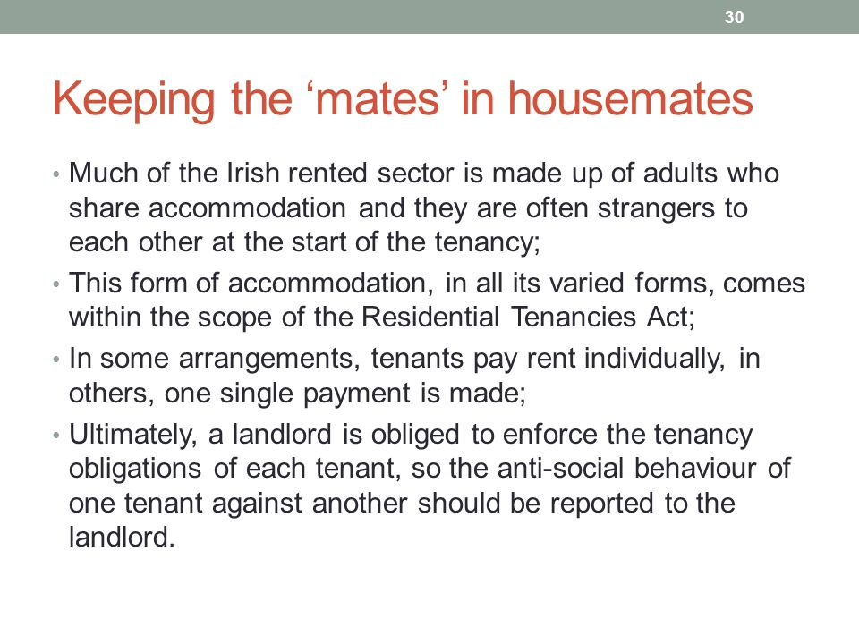 Keeping the 'mates' in housemates Much of the Irish rented sector is made up of adults who share accommodation and they are often strangers to each other at the start of the tenancy; This form of accommodation, in all its varied forms, comes within the scope of the Residential Tenancies Act; In some arrangements, tenants pay rent individually, in others, one single payment is made; Ultimately, a landlord is obliged to enforce the tenancy obligations of each tenant, so the anti-social behaviour of one tenant against another should be reported to the landlord.