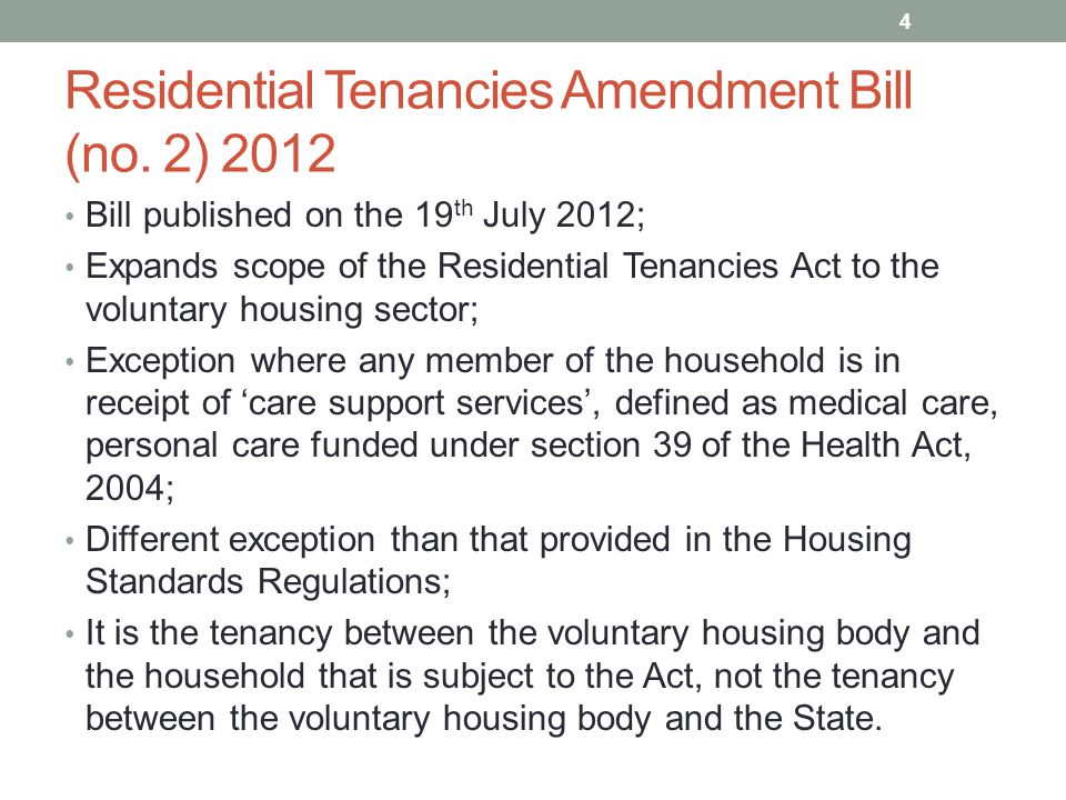 Residential Tenancies Amendment Bill (no. 2) 2012 Bill published on the 19 th July 2012; Expands scope of the Residential Tenancies Act to the volunta
