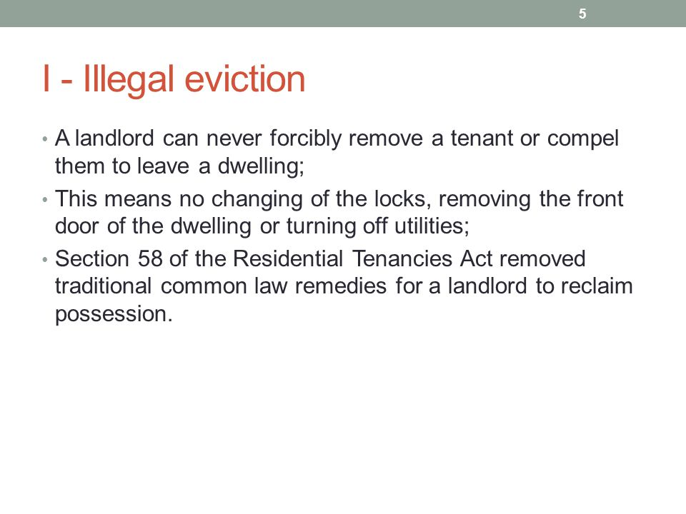 I - Illegal eviction A landlord can never forcibly remove a tenant or compel them to leave a dwelling; This means no changing of the locks, removing the front door of the dwelling or turning off utilities; Section 58 of the Residential Tenancies Act removed traditional common law remedies for a landlord to reclaim possession.