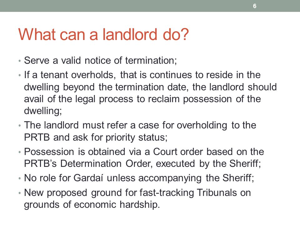 What can a landlord do? Serve a valid notice of termination; If a tenant overholds, that is continues to reside in the dwelling beyond the termination