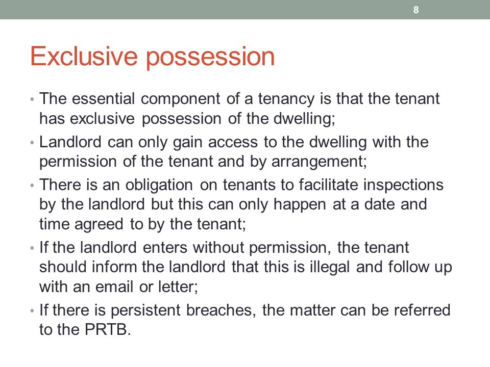 Exclusive possession The essential component of a tenancy is that the tenant has exclusive possession of the dwelling; Landlord can only gain access t