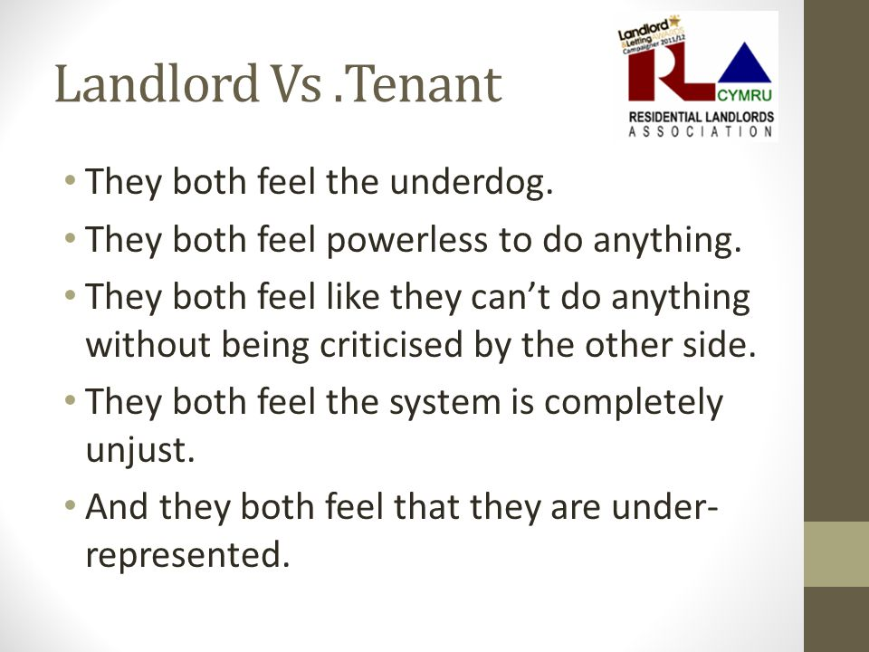 Landlord Vs.Tenant They both feel the underdog. They both feel powerless to do anything.