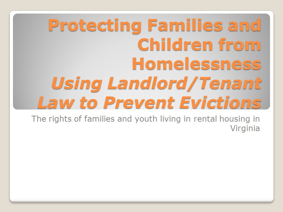 The rights of families and youth living in rental housing in Virginia Protecting Families and Children from Homelessness Using Landlord/Tenant Law to Prevent Evictions