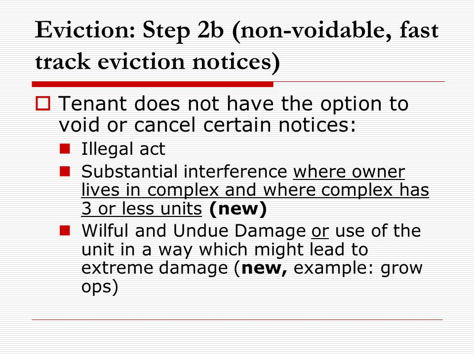 Eviction: Step 2b (non-voidable, fast track eviction notices)  Tenant does not have the option to void or cancel certain notices: Illegal act Substantial interference where owner lives in complex and where complex has 3 or less units (new) Wilful and Undue Damage or use of the unit in a way which might lead to extreme damage (new, example: grow ops)