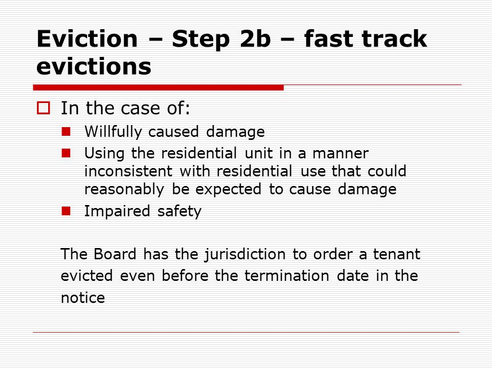 Eviction – Step 2b – fast track evictions  In the case of: Willfully caused damage Using the residential unit in a manner inconsistent with residential use that could reasonably be expected to cause damage Impaired safety The Board has the jurisdiction to order a tenant evicted even before the termination date in the notice