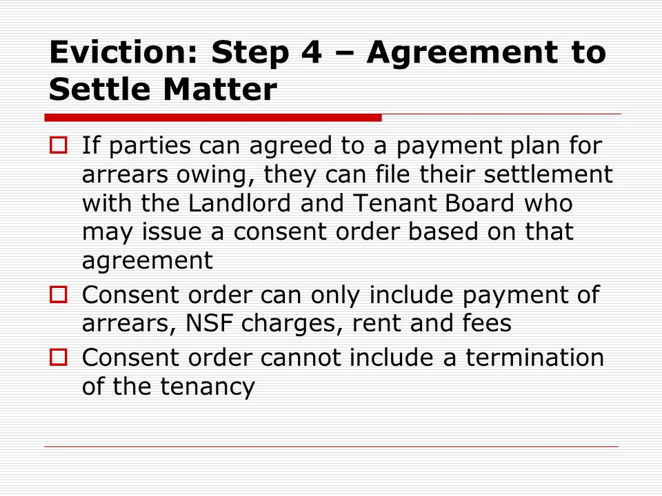 Eviction: Step 4 – Agreement to Settle Matter  If parties can agreed to a payment plan for arrears owing, they can file their settlement with the Landlord and Tenant Board who may issue a consent order based on that agreement  Consent order can only include payment of arrears, NSF charges, rent and fees  Consent order cannot include a termination of the tenancy