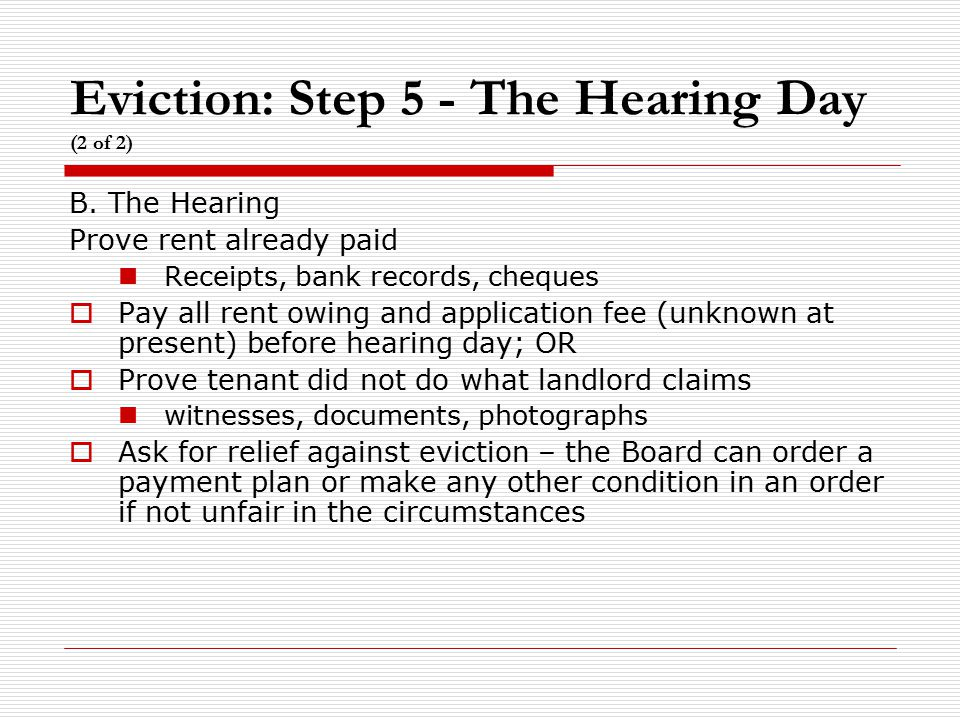 Eviction: Step 5 - The Hearing Day (2 of 2) B. The Hearing Prove rent already paid Receipts, bank records, cheques  Pay all rent owing and applicatio