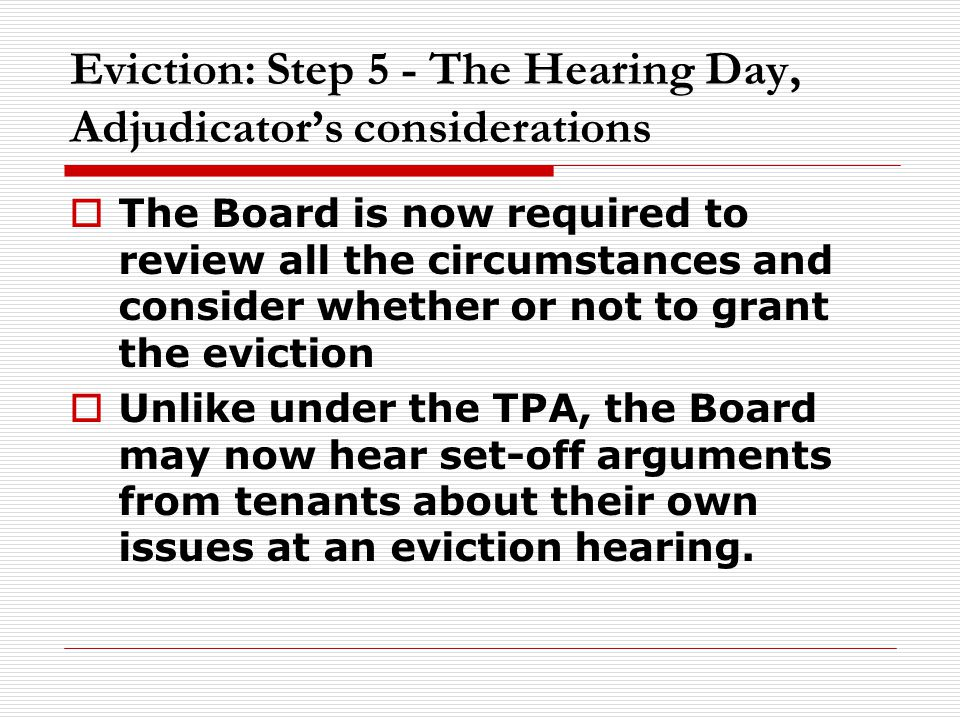 Eviction: Step 5 - The Hearing Day, Adjudicator's considerations  The Board is now required to review all the circumstances and consider whether or not to grant the eviction  Unlike under the TPA, the Board may now hear set-off arguments from tenants about their own issues at an eviction hearing.