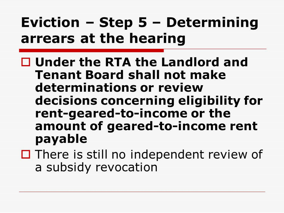 Eviction – Step 5 – Determining arrears at the hearing  Under the RTA the Landlord and Tenant Board shall not make determinations or review decisions concerning eligibility for rent-geared-to-income or the amount of geared-to-income rent payable  There is still no independent review of a subsidy revocation