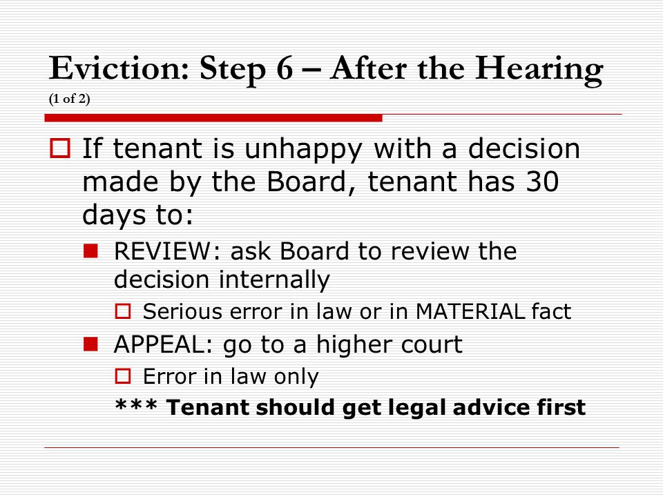 Eviction: Step 6 – After the Hearing (1 of 2)  If tenant is unhappy with a decision made by the Board, tenant has 30 days to: REVIEW: ask Board to re