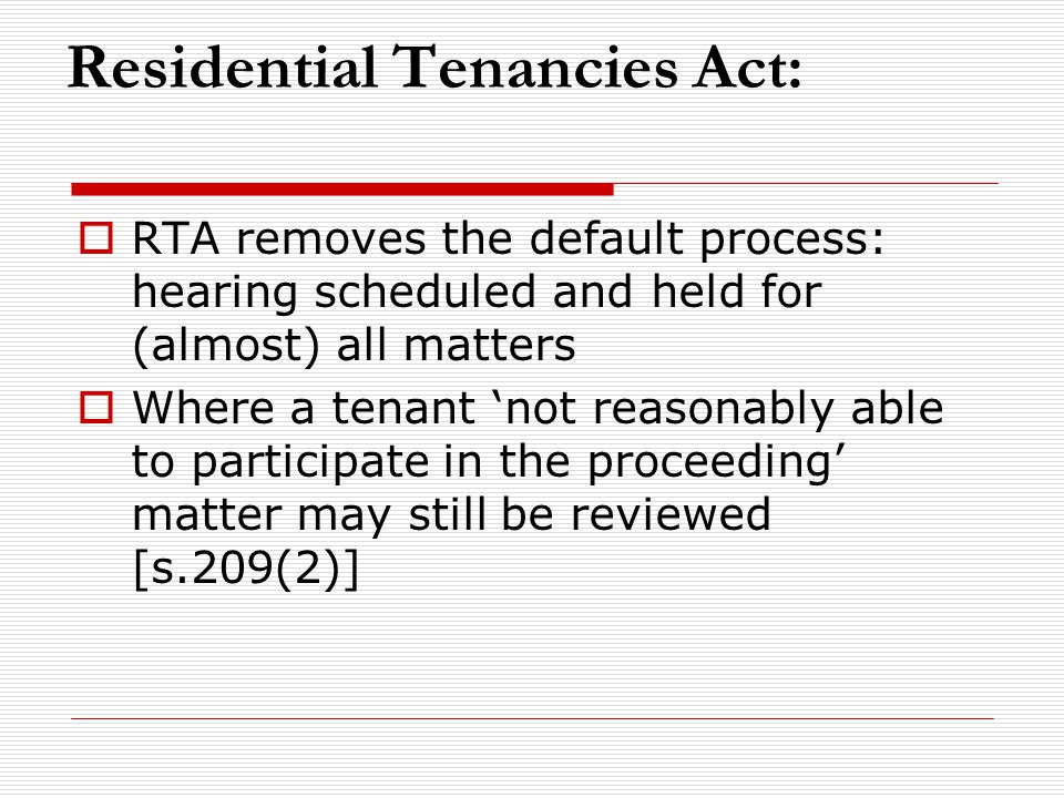 Residential Tenancies Act:  RTA removes the default process: hearing scheduled and held for (almost) all matters  Where a tenant 'not reasonably abl
