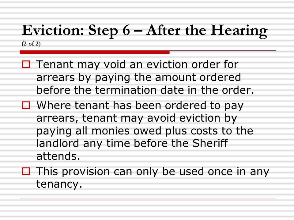 Eviction: Step 6 – After the Hearing (2 of 2)  Tenant may void an eviction order for arrears by paying the amount ordered before the termination date in the order.