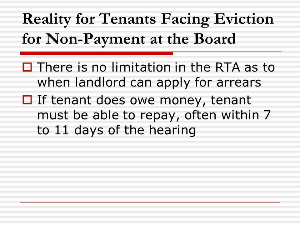 Reality for Tenants Facing Eviction for Non-Payment at the Board  There is no limitation in the RTA as to when landlord can apply for arrears  If te