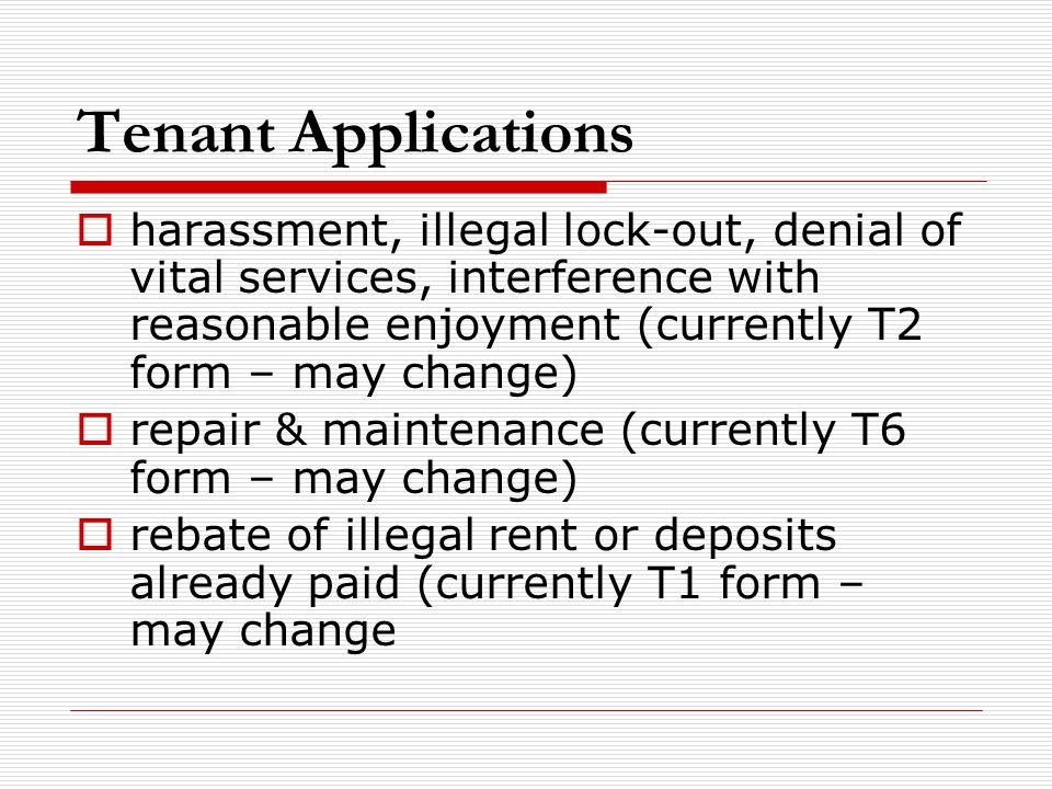 Tenant Applications  harassment, illegal lock-out, denial of vital services, interference with reasonable enjoyment (currently T2 form – may change)  repair & maintenance (currently T6 form – may change)  rebate of illegal rent or deposits already paid (currently T1 form – may change