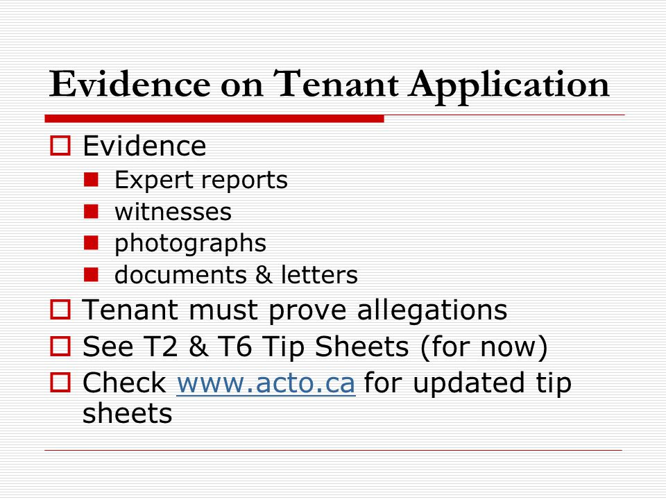 Evidence on Tenant Application  Evidence Expert reports witnesses photographs documents & letters  Tenant must prove allegations  See T2 & T6 Tip S