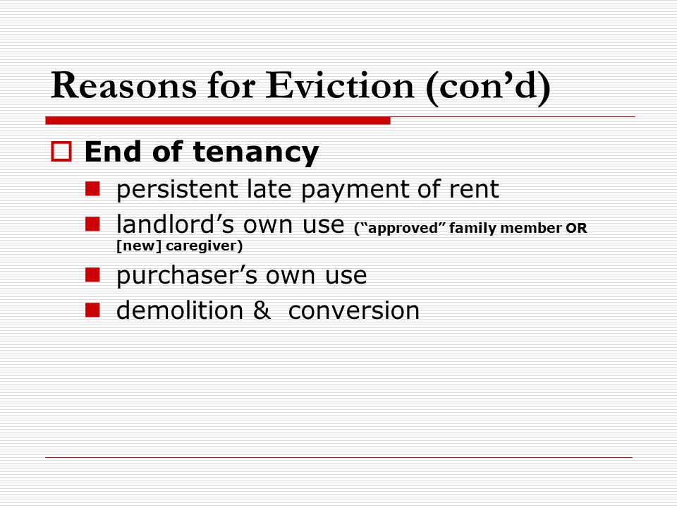 Reasons for Eviction (con'd)  End of tenancy persistent late payment of rent landlord's own use ( approved family member OR [new] caregiver) purchaser's own use demolition & conversion