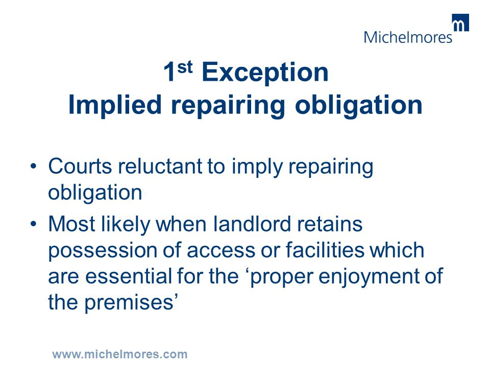 www.michelmores.com 1 st Exception Implied repairing obligation Courts reluctant to imply repairing obligation Most likely when landlord retains posse