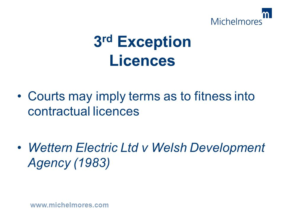 www.michelmores.com 3 rd Exception Licences Courts may imply terms as to fitness into contractual licences Wettern Electric Ltd v Welsh Development Ag
