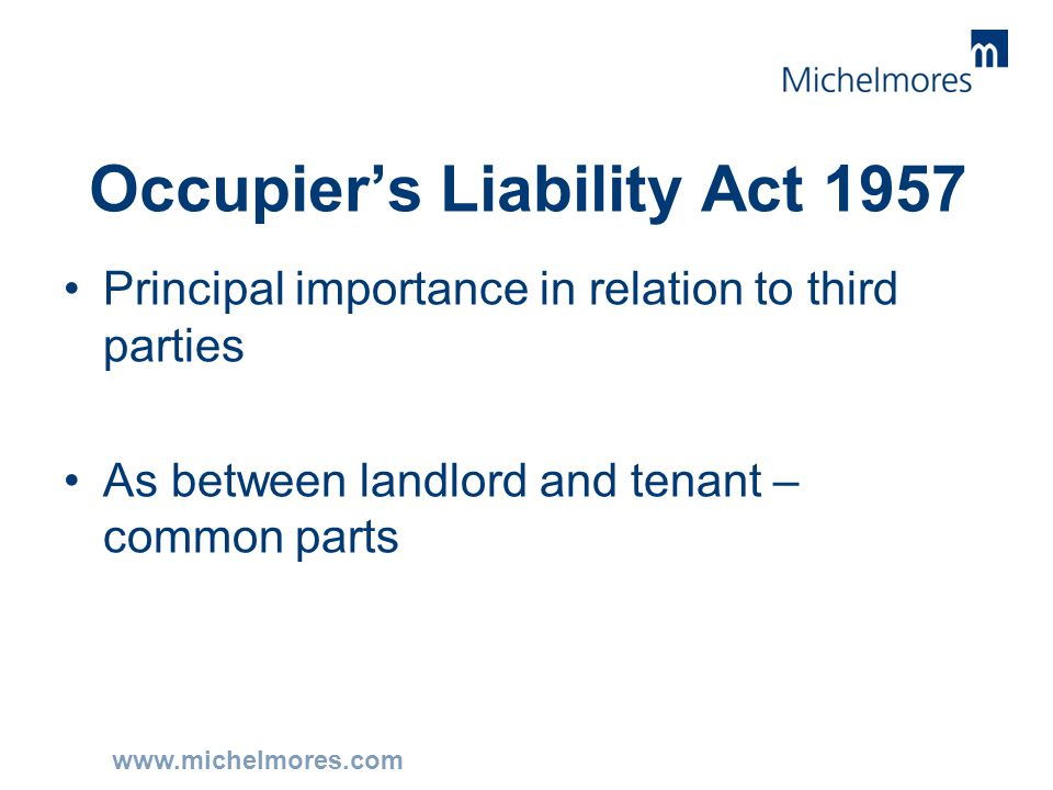 www.michelmores.com Occupier's Liability Act 1957 Principal importance in relation to third parties As between landlord and tenant – common parts