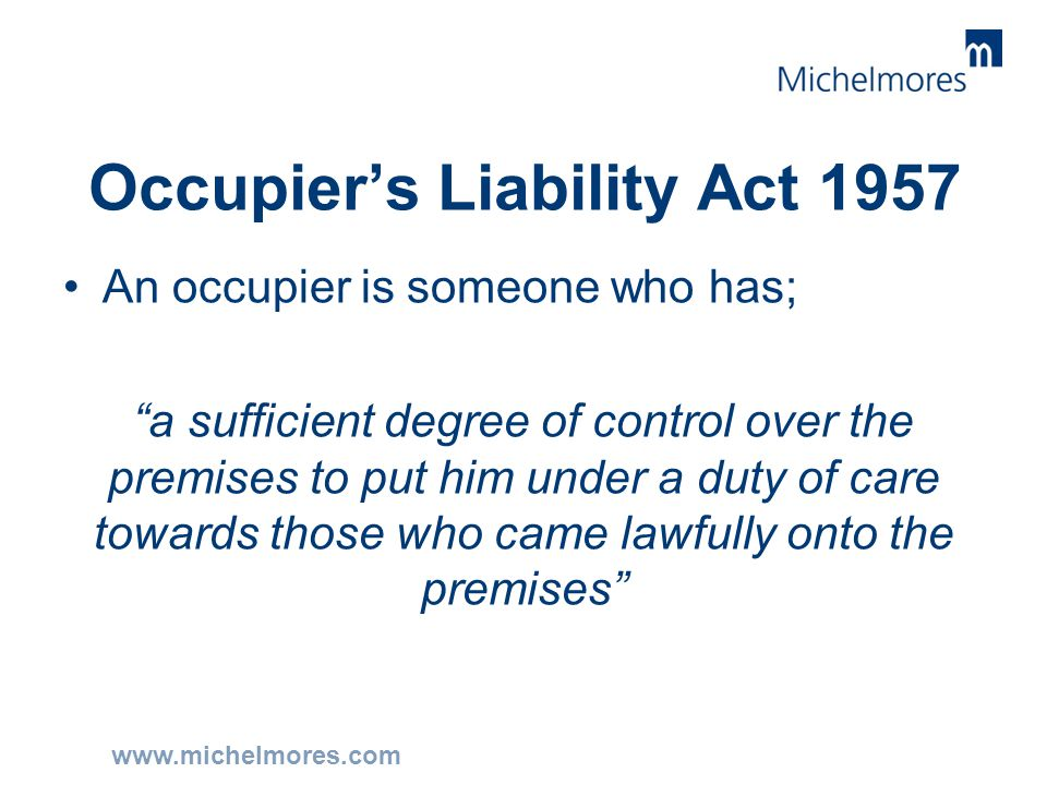 "www.michelmores.com Occupier's Liability Act 1957 An occupier is someone who has; ""a sufficient degree of control over the premises to put him under a"