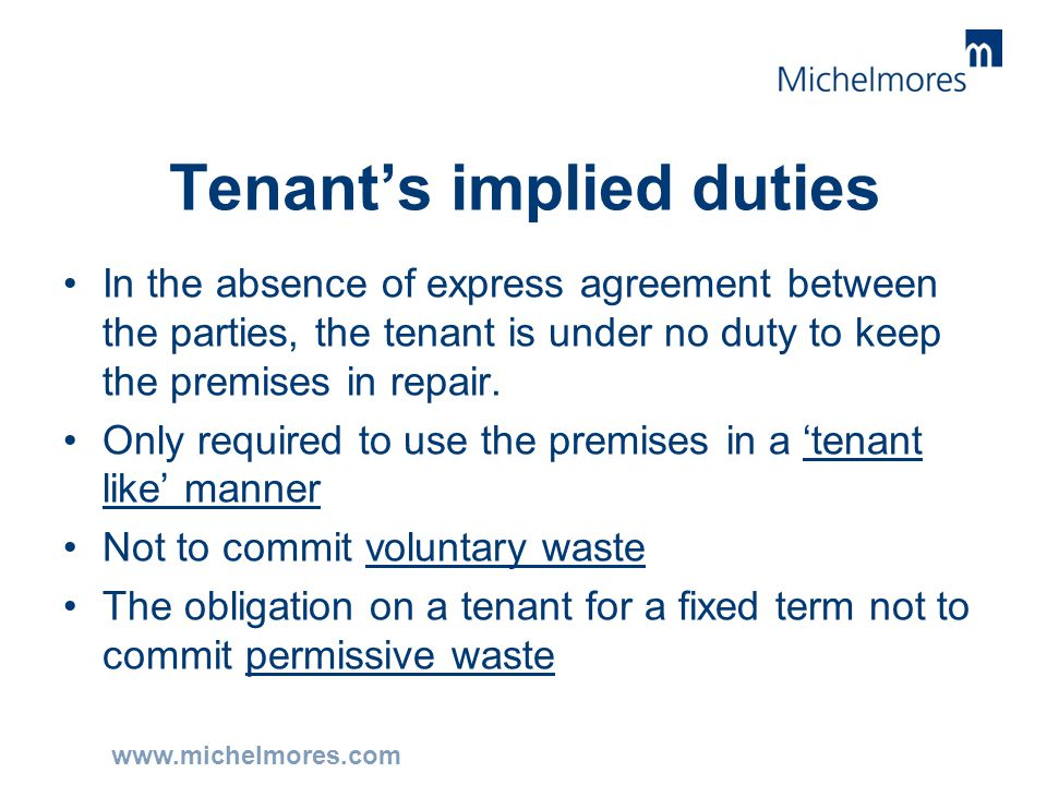 www.michelmores.com Tenant's implied duties In the absence of express agreement between the parties, the tenant is under no duty to keep the premises
