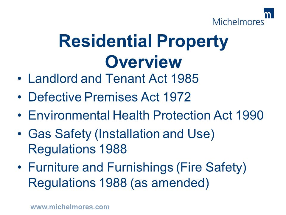 www.michelmores.com Residential Property Overview Landlord and Tenant Act 1985 Defective Premises Act 1972 Environmental Health Protection Act 1990 Ga