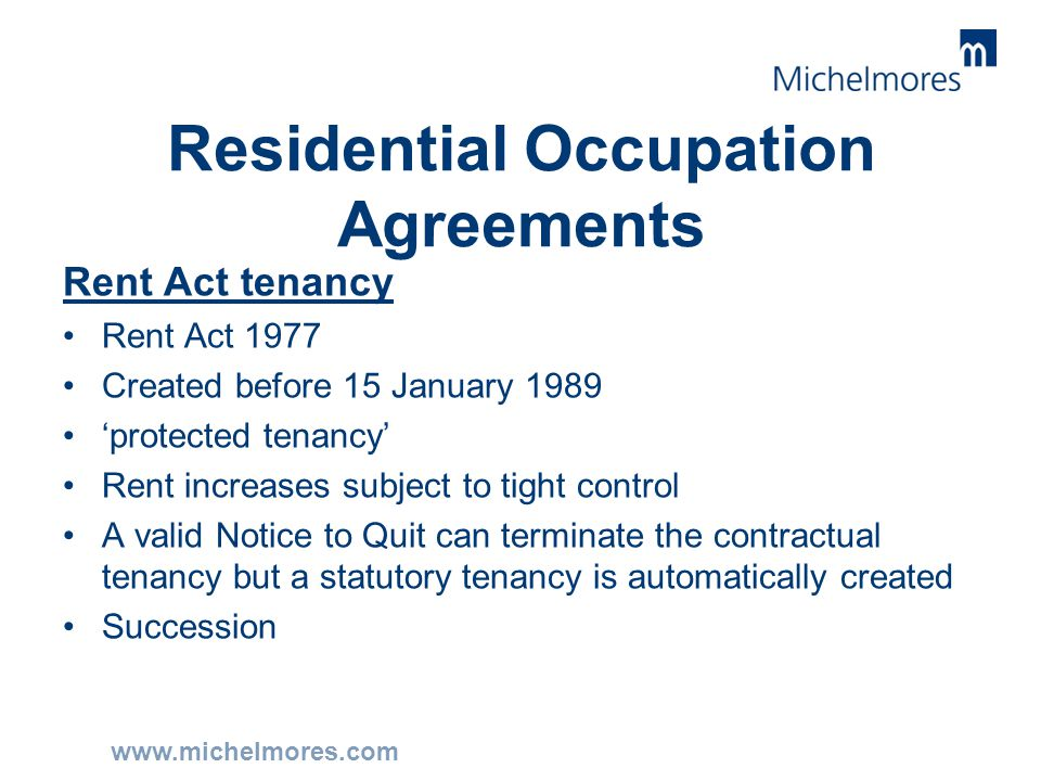 www.michelmores.com Residential Occupation Agreements Rent Act tenancy Rent Act 1977 Created before 15 January 1989 'protected tenancy' Rent increases