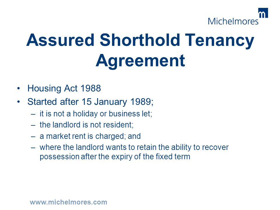 www.michelmores.com Assured Shorthold Tenancy Agreement Housing Act 1988 Started after 15 January 1989; –it is not a holiday or business let; –the lan