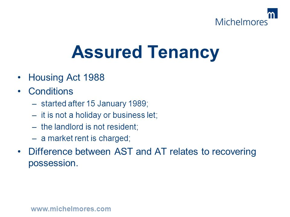 www.michelmores.com Assured Tenancy Housing Act 1988 Conditions –started after 15 January 1989; –it is not a holiday or business let; –the landlord is