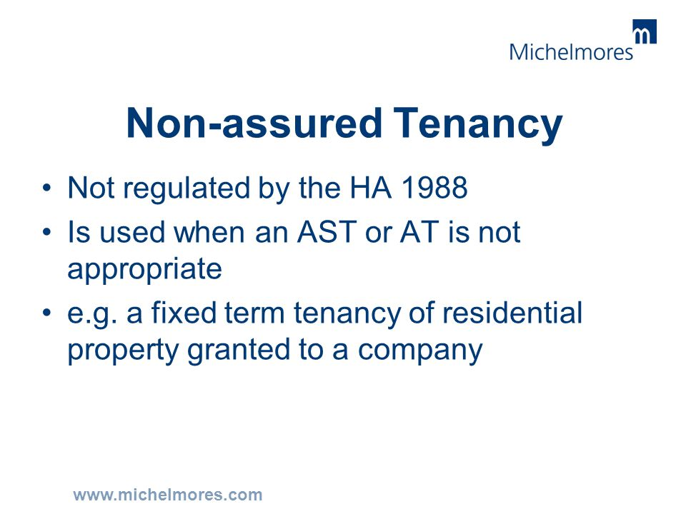 www.michelmores.com Non-assured Tenancy Not regulated by the HA 1988 Is used when an AST or AT is not appropriate e.g. a fixed term tenancy of residen