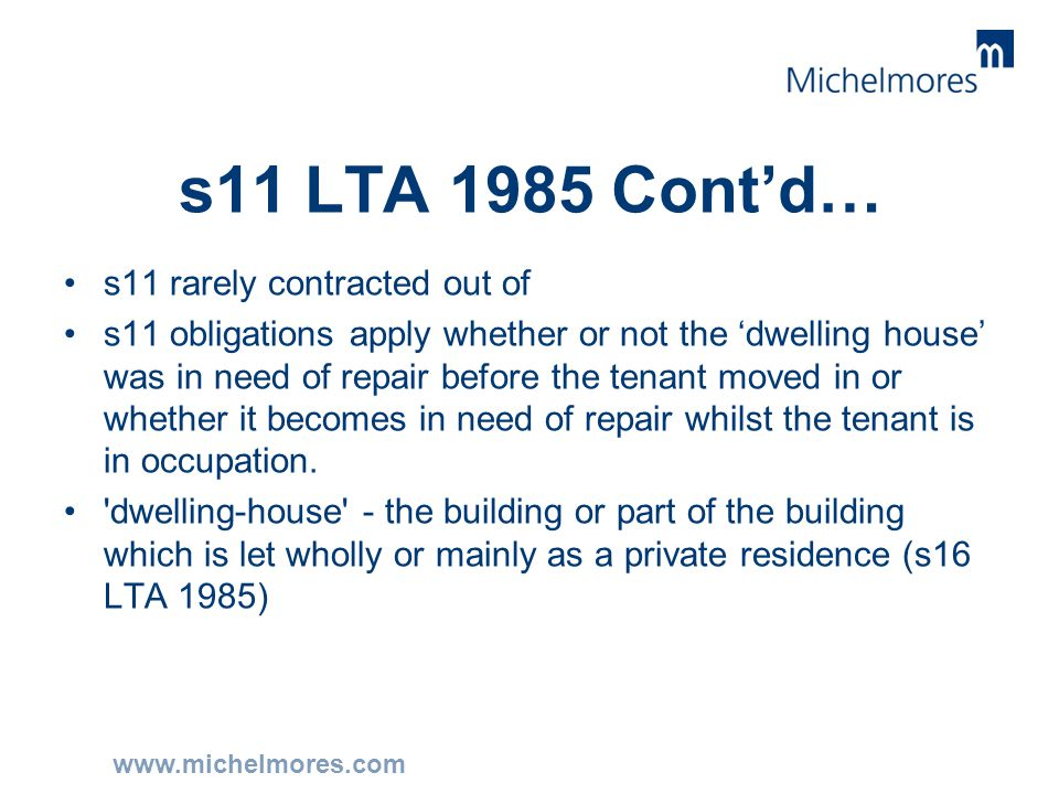 www.michelmores.com s11 LTA 1985 Cont'd… s11 rarely contracted out of s11 obligations apply whether or not the 'dwelling house' was in need of repair