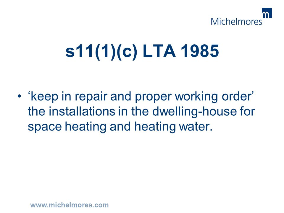 www.michelmores.com s11(1)(c) LTA 1985 'keep in repair and proper working order' the installations in the dwelling-house for space heating and heating