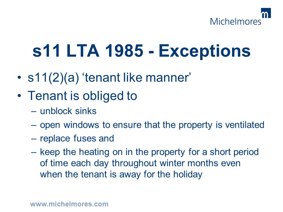www.michelmores.com s11 LTA 1985 - Exceptions s11(2)(a) 'tenant like manner' Tenant is obliged to –unblock sinks –open windows to ensure that the prop