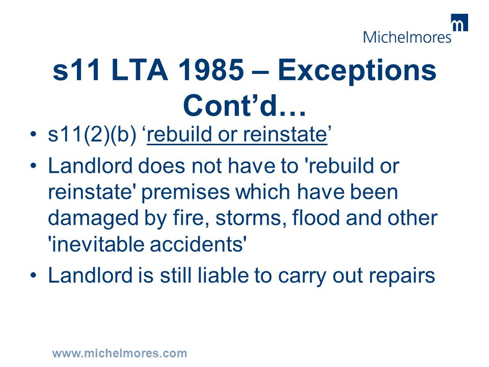 www.michelmores.com s11 LTA 1985 – Exceptions Cont'd… s11(2)(b) 'rebuild or reinstate' Landlord does not have to 'rebuild or reinstate' premises which