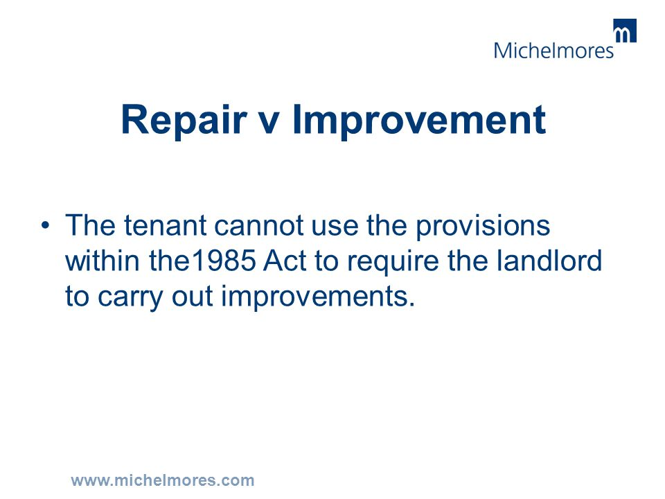 www.michelmores.com Repair v Improvement The tenant cannot use the provisions within the1985 Act to require the landlord to carry out improvements.