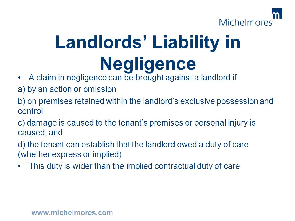 www.michelmores.com Landlords' Liability in Negligence A claim in negligence can be brought against a landlord if: a) by an action or omission b) on p