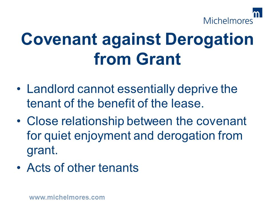 www.michelmores.com Covenant against Derogation from Grant Landlord cannot essentially deprive the tenant of the benefit of the lease. Close relations