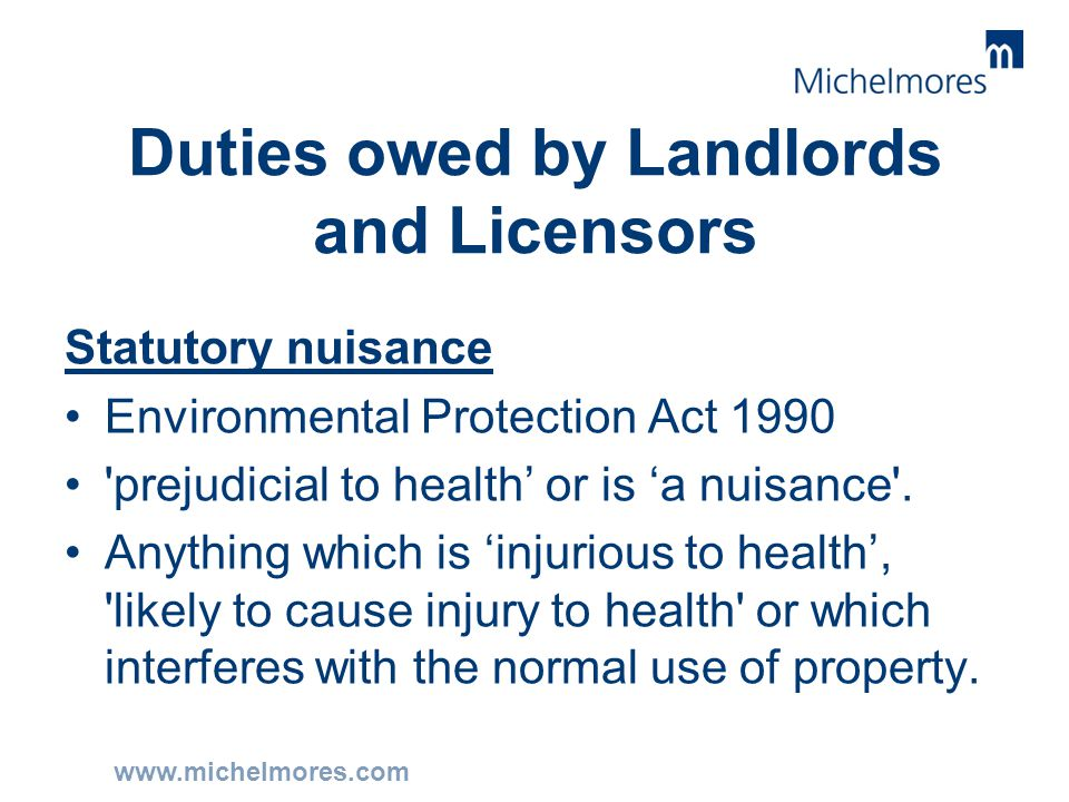 www.michelmores.com Duties owed by Landlords and Licensors Statutory nuisance Environmental Protection Act 1990 'prejudicial to health' or is 'a nuisa