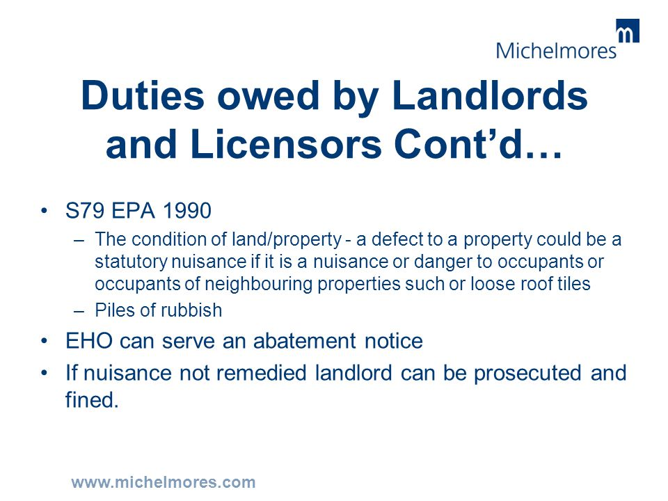 www.michelmores.com Duties owed by Landlords and Licensors Cont'd… S79 EPA 1990 –The condition of land/property - a defect to a property could be a st