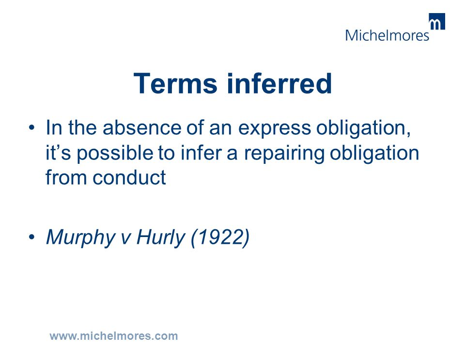 www.michelmores.com Terms inferred In the absence of an express obligation, it's possible to infer a repairing obligation from conduct Murphy v Hurly