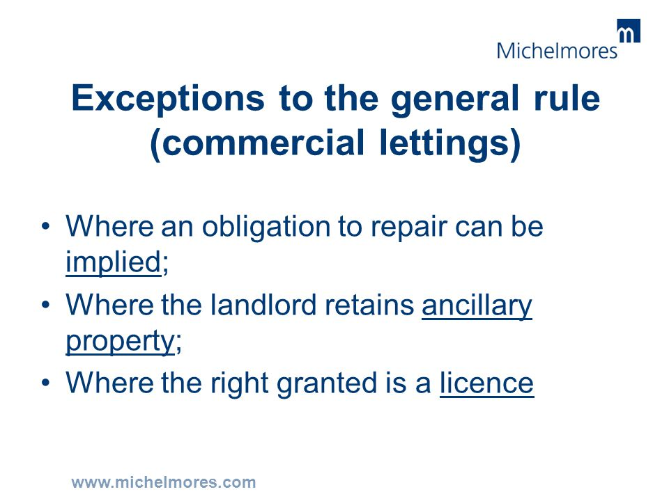 www.michelmores.com Exceptions to the general rule (commercial lettings) Where an obligation to repair can be implied; Where the landlord retains anci
