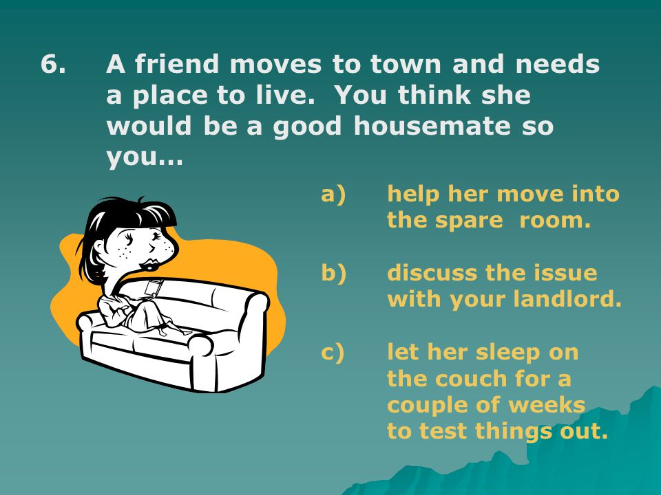 6.A friend moves to town and needs a place to live.