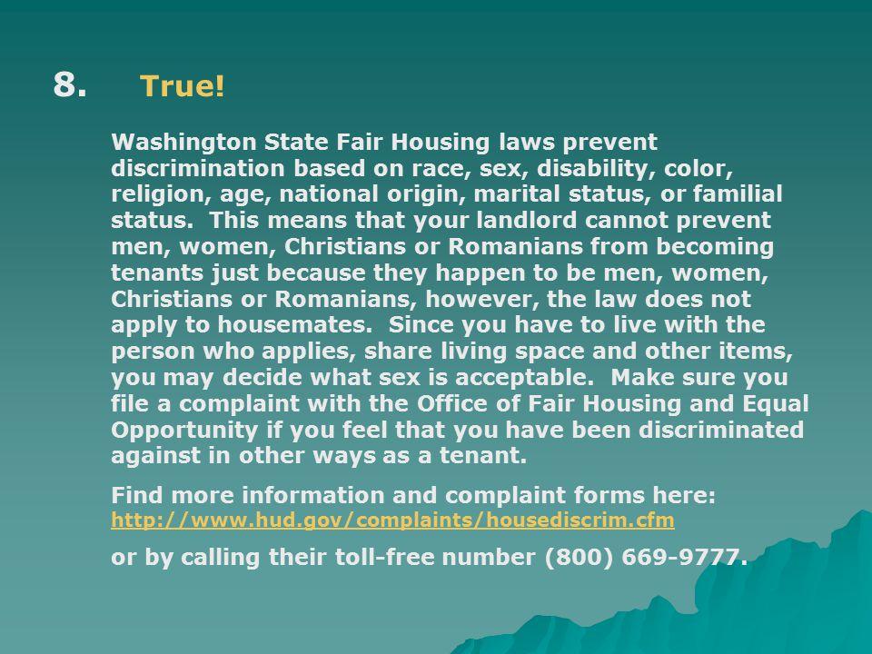 8. True! Washington State Fair Housing laws prevent discrimination based on race, sex, disability, color, religion, age, national origin, marital stat