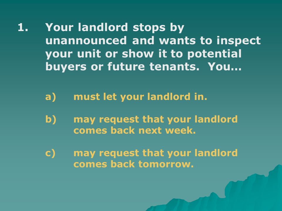 1.Your landlord stops by unannounced and wants to inspect your unit or show it to potential buyers or future tenants.