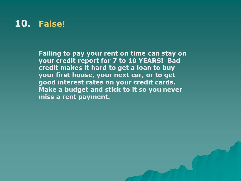 10. False. Failing to pay your rent on time can stay on your credit report for 7 to 10 YEARS.