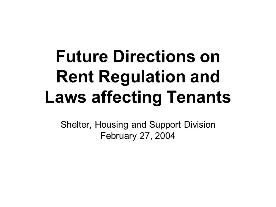 Future Directions on Rent Regulation and Laws affecting Tenants Shelter, Housing and Support Division February 27, 2004