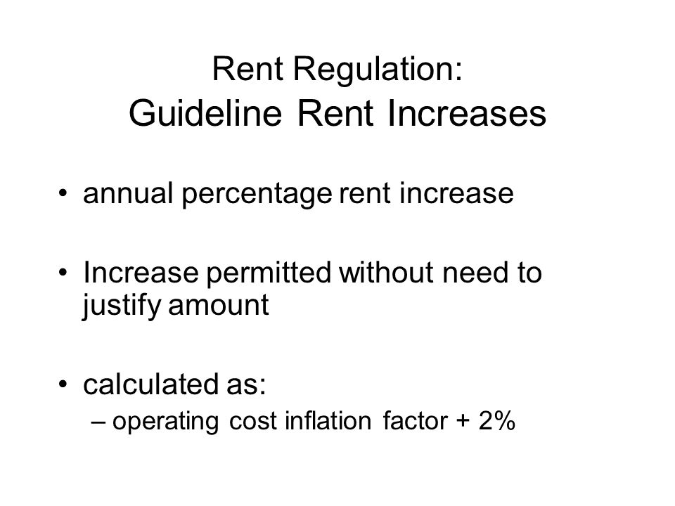 Rent Regulation: Guideline Rent Increases annual percentage rent increase Increase permitted without need to justify amount calculated as: –operating cost inflation factor + 2%