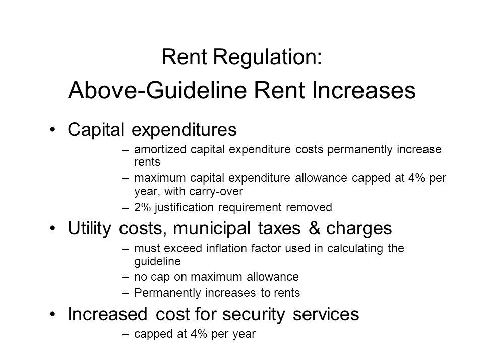 Capital expenditures –amortized capital expenditure costs permanently increase rents –maximum capital expenditure allowance capped at 4% per year, with carry-over –2% justification requirement removed Utility costs, municipal taxes & charges –must exceed inflation factor used in calculating the guideline –no cap on maximum allowance –Permanently increases to rents Increased cost for security services –capped at 4% per year Rent Regulation: Above-Guideline Rent Increases